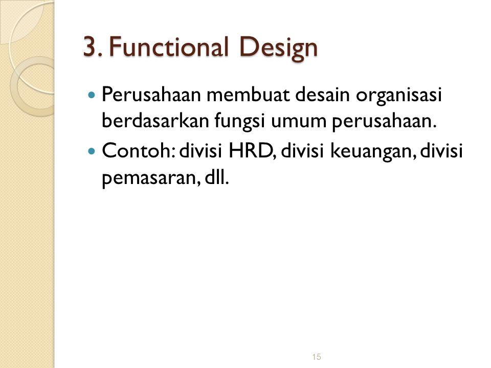 15 3. Functional Design Perusahaan membuat desain organisasi berdasarkan fungsi umum perusahaan. Contoh: divisi HRD, divisi keuangan, divisi pemasaran