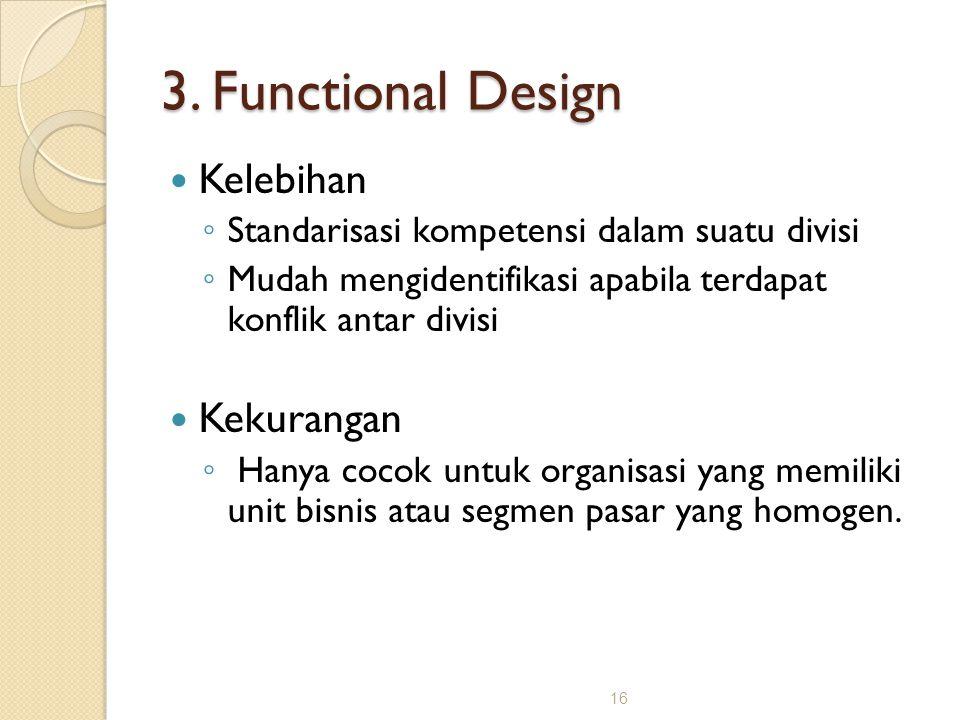 16 3. Functional Design Kelebihan ◦ Standarisasi kompetensi dalam suatu divisi ◦ Mudah mengidentifikasi apabila terdapat konflik antar divisi Kekurang