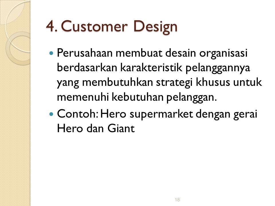 18 4. Customer Design Perusahaan membuat desain organisasi berdasarkan karakteristik pelanggannya yang membutuhkan strategi khusus untuk memenuhi kebu