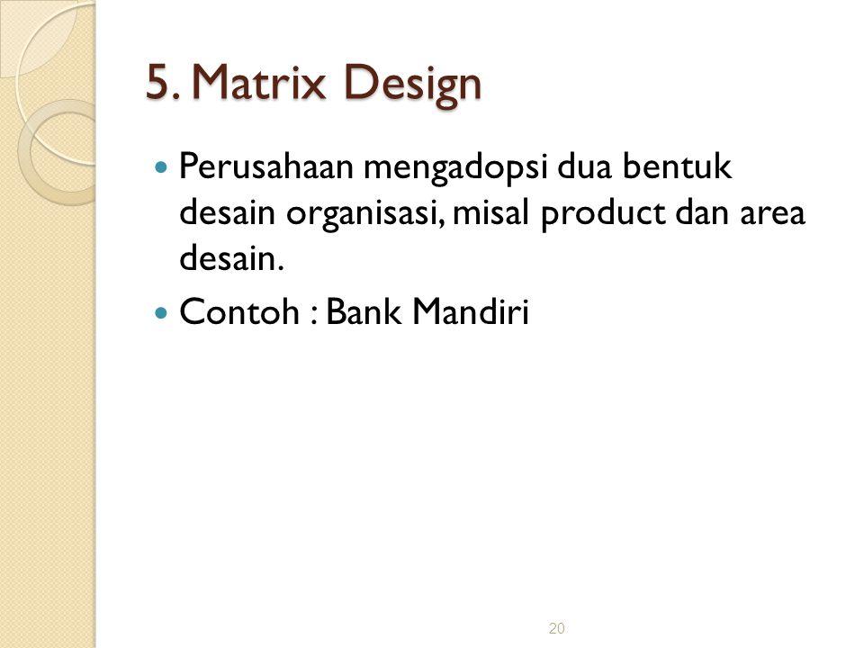 20 5. Matrix Design Perusahaan mengadopsi dua bentuk desain organisasi, misal product dan area desain. Contoh : Bank Mandiri