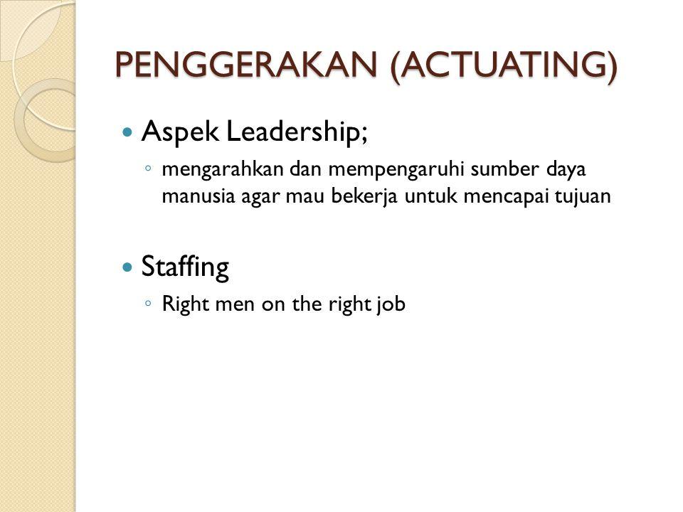 PENGGERAKAN (ACTUATING) Aspek Leadership; ◦ mengarahkan dan mempengaruhi sumber daya manusia agar mau bekerja untuk mencapai tujuan Staffing ◦ Right m