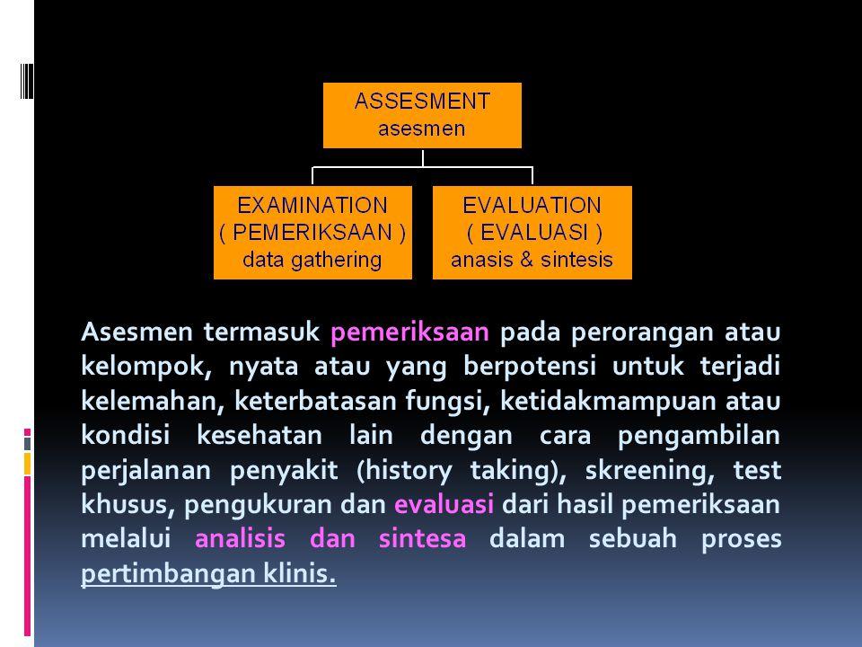 Asesmen termasuk pemeriksaan pada perorangan atau kelompok, nyata atau yang berpotensi untuk terjadi kelemahan, keterbatasan fungsi, ketidakmampuan at