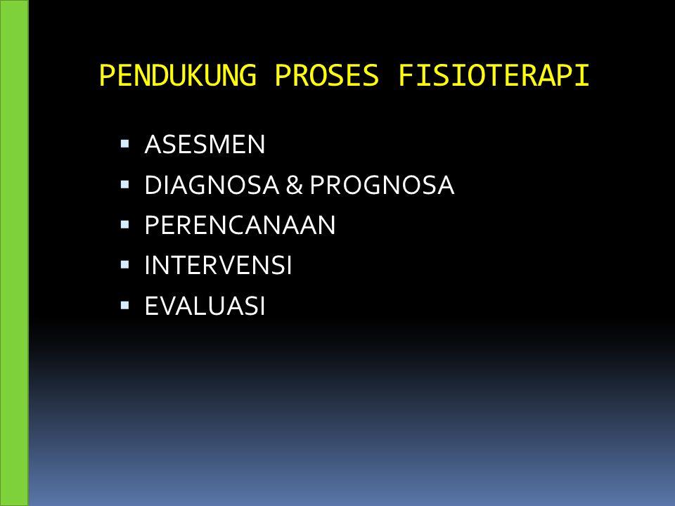 PENDUKUNG PROSES FISIOTERAPI  ASESMEN  DIAGNOSA & PROGNOSA  PERENCANAAN  INTERVENSI  EVALUASI