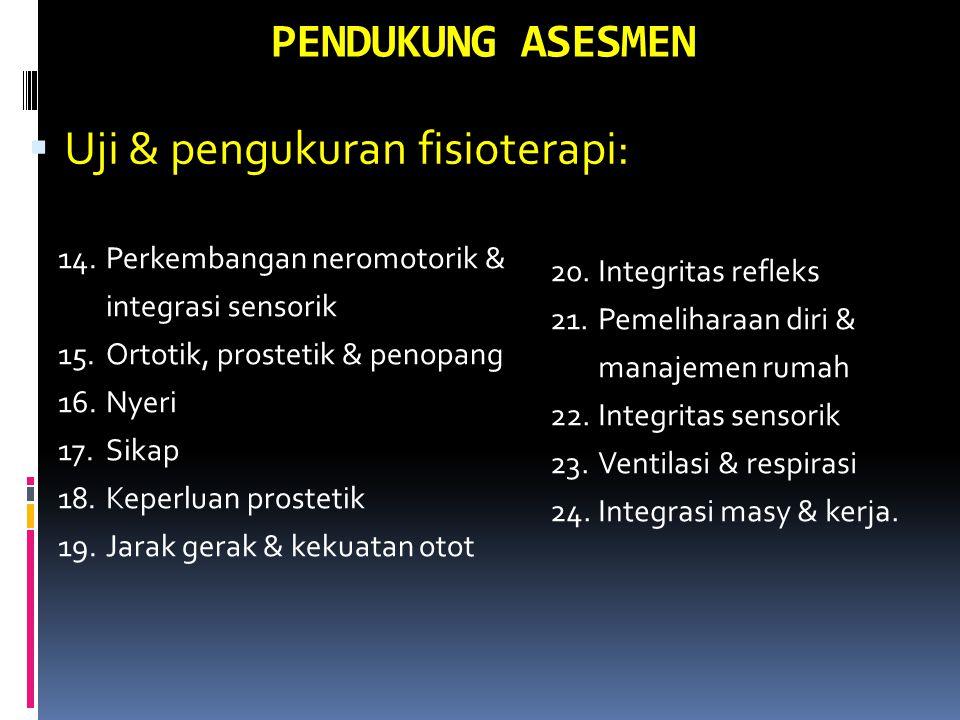 PENDUKUNG ASESMEN  Uji & pengukuran fisioterapi: 14.Perkembangan neromotorik & integrasi sensorik 15.Ortotik, prostetik & penopang 16.Nyeri 17.Sikap