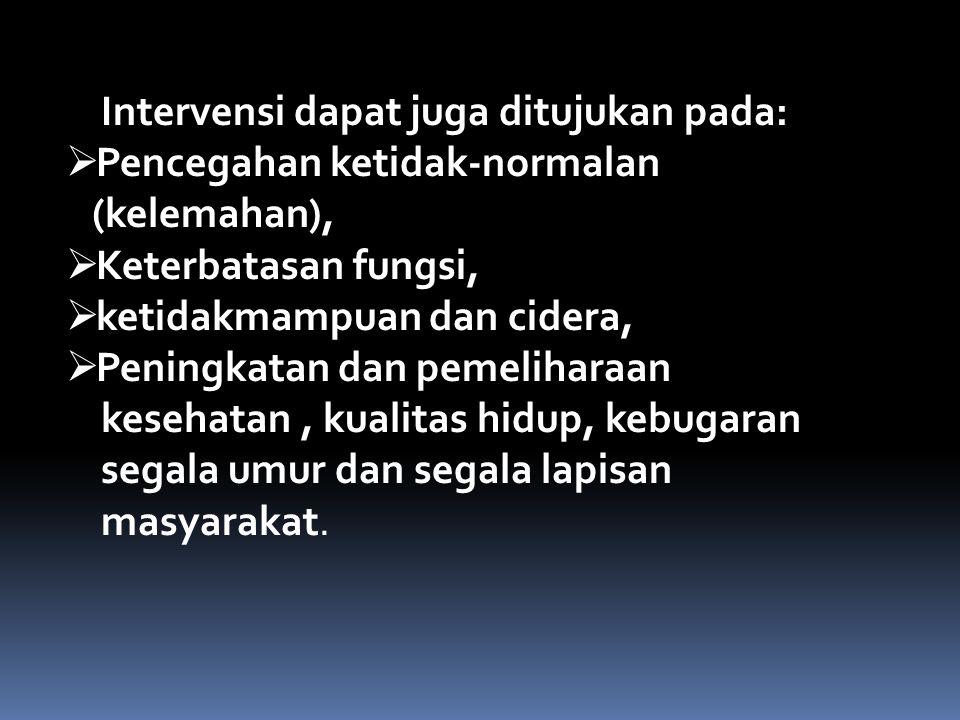 Intervensi dapat juga ditujukan pada:  Pencegahan ketidak-normalan (kelemahan),  Keterbatasan fungsi,  ketidakmampuan dan cidera,  Peningkatan dan