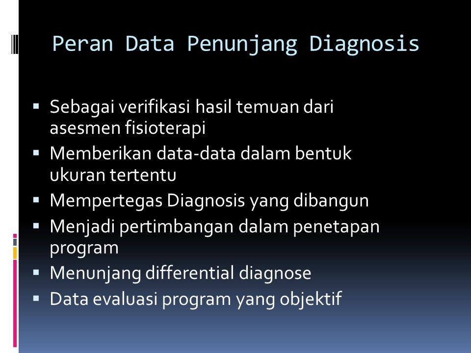 Peran Data Penunjang Diagnosis  Sebagai verifikasi hasil temuan dari asesmen fisioterapi  Memberikan data-data dalam bentuk ukuran tertentu  Memper