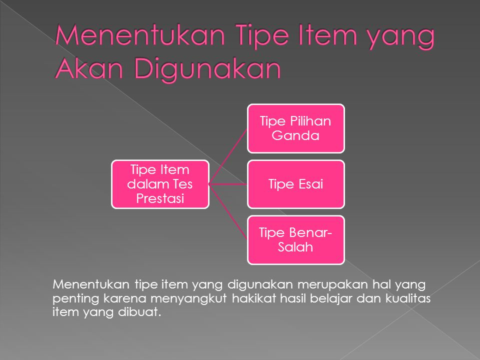 Menentukan tipe item yang digunakan merupakan hal yang penting karena menyangkut hakikat hasil belajar dan kualitas item yang dibuat. Tipe Item dalam