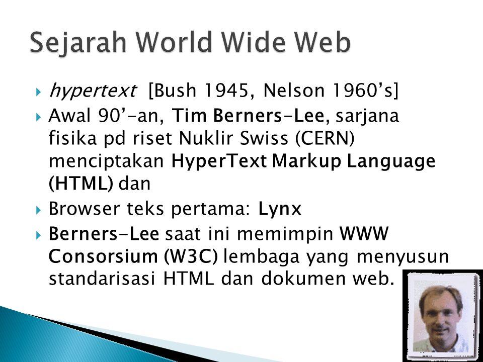 5  hypertext [Bush 1945, Nelson 1960's]  Awal 90'-an, Tim Berners-Lee, sarjana fisika pd riset Nuklir Swiss (CERN) menciptakan HyperText Markup Language (HTML) dan  Browser teks pertama: Lynx  Berners-Lee saat ini memimpin WWW Consorsium (W3C) lembaga yang menyusun standarisasi HTML dan dokumen web.