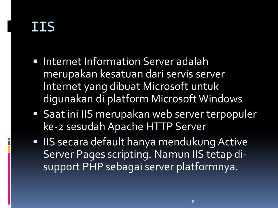18 IIS  Internet Information Server adalah merupakan kesatuan dari servis server Internet yang dibuat Microsoft untuk digunakan di platform Microsoft Windows  Saat ini IIS merupakan web server terpopuler ke-2 sesudah Apache HTTP Server  IIS secara default hanya mendukung Active Server Pages scripting.