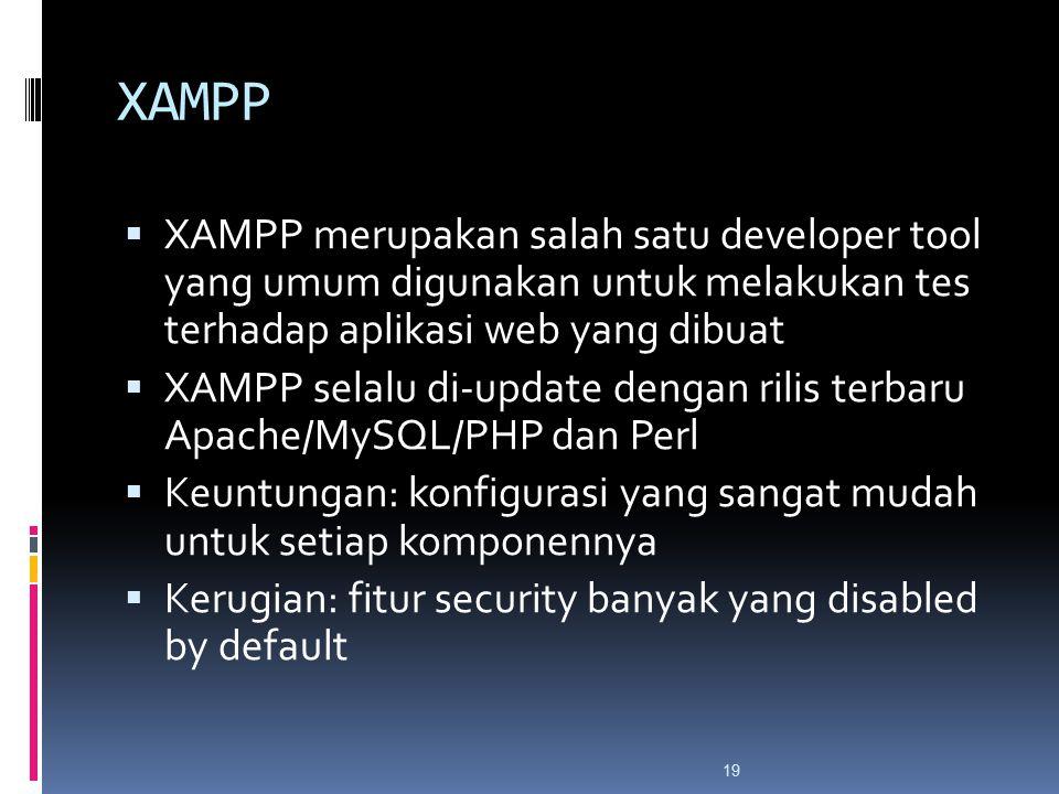 19 XAMPP  XAMPP merupakan salah satu developer tool yang umum digunakan untuk melakukan tes terhadap aplikasi web yang dibuat  XAMPP selalu di-update dengan rilis terbaru Apache/MySQL/PHP dan Perl  Keuntungan: konfigurasi yang sangat mudah untuk setiap komponennya  Kerugian: fitur security banyak yang disabled by default