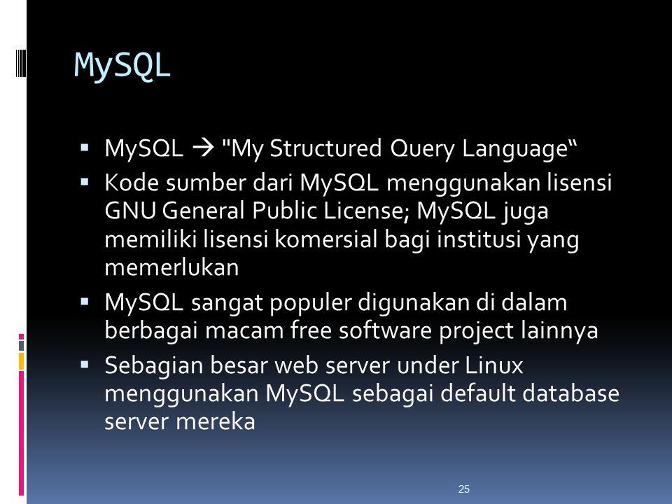 25 MySQL  MySQL  My Structured Query Language  Kode sumber dari MySQL menggunakan lisensi GNU General Public License; MySQL juga memiliki lisensi komersial bagi institusi yang memerlukan  MySQL sangat populer digunakan di dalam berbagai macam free software project lainnya  Sebagian besar web server under Linux menggunakan MySQL sebagai default database server mereka