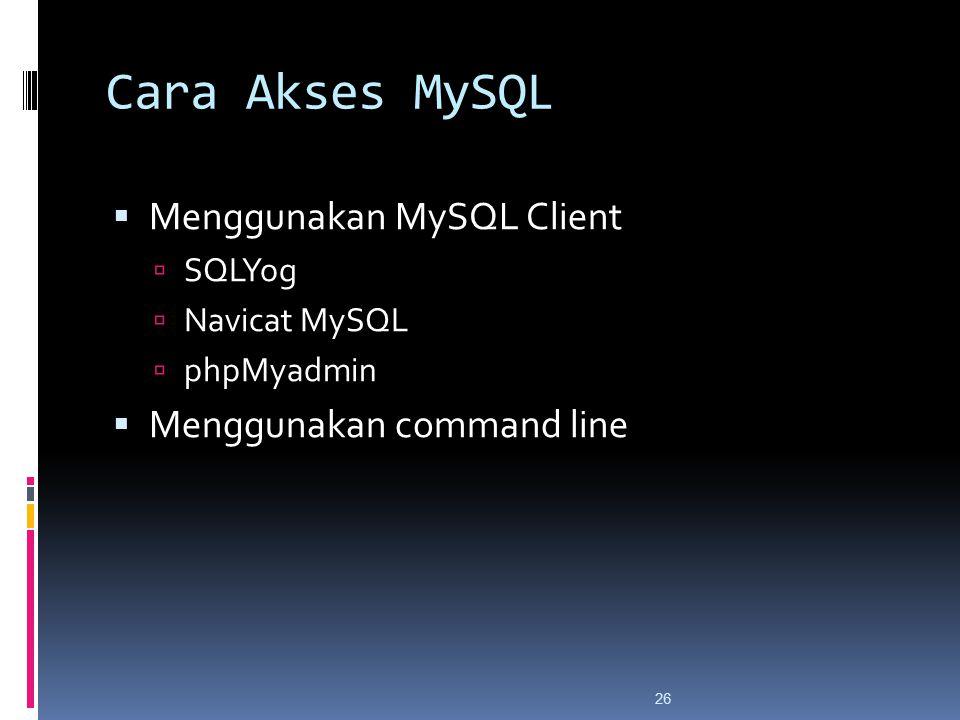 26 Cara Akses MySQL  Menggunakan MySQL Client  SQLYog  Navicat MySQL  phpMyadmin  Menggunakan command line