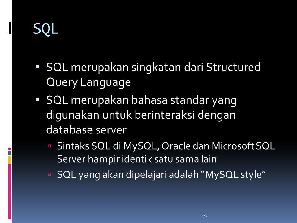 27 SQL  SQL merupakan singkatan dari Structured Query Language  SQL merupakan bahasa standar yang digunakan untuk berinteraksi dengan database server  Sintaks SQL di MySQL, Oracle dan Microsoft SQL Server hampir identik satu sama lain  SQL yang akan dipelajari adalah MySQL style