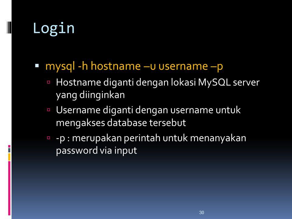 30 Login  mysql -h hostname –u username –p  Hostname diganti dengan lokasi MySQL server yang diinginkan  Username diganti dengan username untuk mengakses database tersebut  -p : merupakan perintah untuk menanyakan password via input