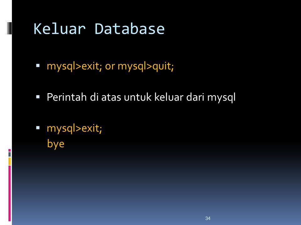34 Keluar Database  mysql>exit; or mysql>quit;  Perintah di atas untuk keluar dari mysql  mysql>exit; bye