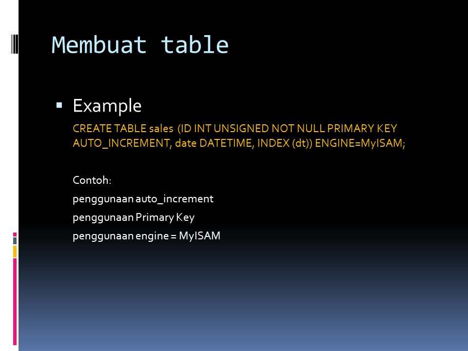 Membuat table  Example CREATE TABLE sales (ID INT UNSIGNED NOT NULL PRIMARY KEY AUTO_INCREMENT, date DATETIME, INDEX (dt)) ENGINE=MyISAM; Contoh: penggunaan auto_increment penggunaan Primary Key penggunaan engine = MyISAM