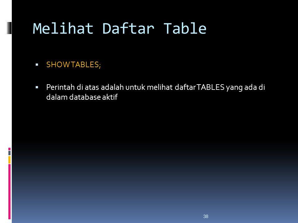 38 Melihat Daftar Table  SHOW TABLES;  Perintah di atas adalah untuk melihat daftar TABLES yang ada di dalam database aktif