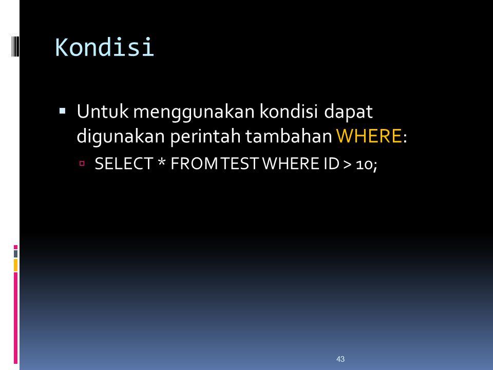 43 Kondisi  Untuk menggunakan kondisi dapat digunakan perintah tambahan WHERE:  SELECT * FROM TEST WHERE ID > 10;