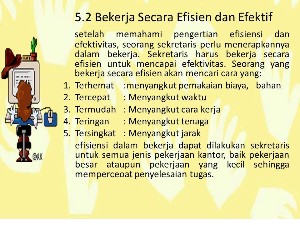 5.2 Bekerja Secara Efisien dan Efektif setelah memahami pengertian efisiensi dan efektivitas, seorang sekretaris perlu menerapkannya dalam bekerja.