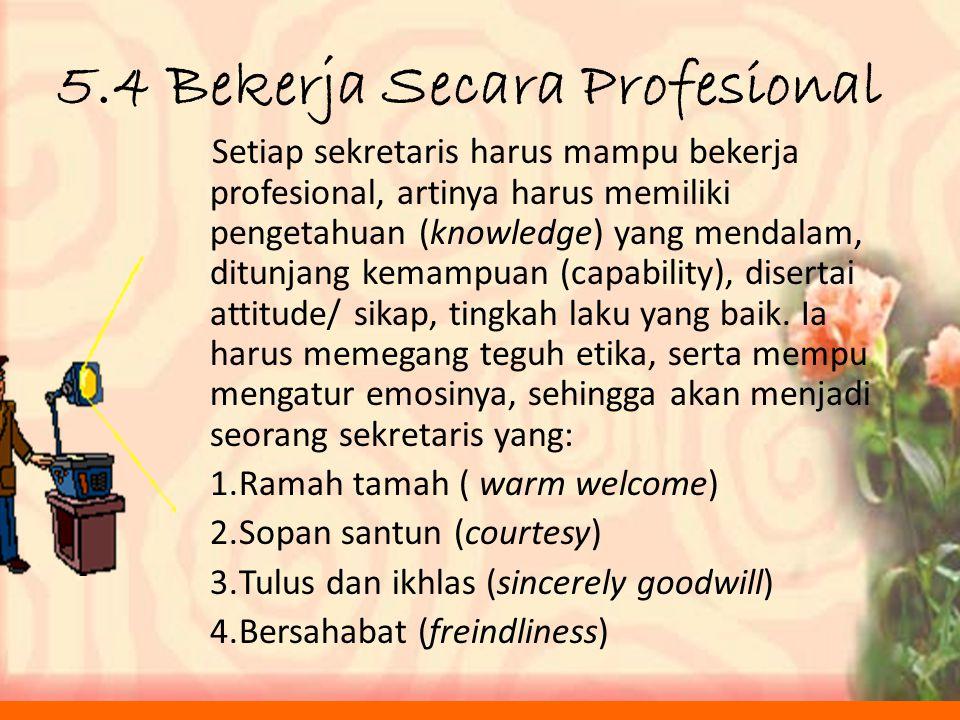 5.4 Bekerja Secara Profesional Setiap sekretaris harus mampu bekerja profesional, artinya harus memiliki pengetahuan (knowledge) yang mendalam, ditunjang kemampuan (capability), disertai attitude/ sikap, tingkah laku yang baik.
