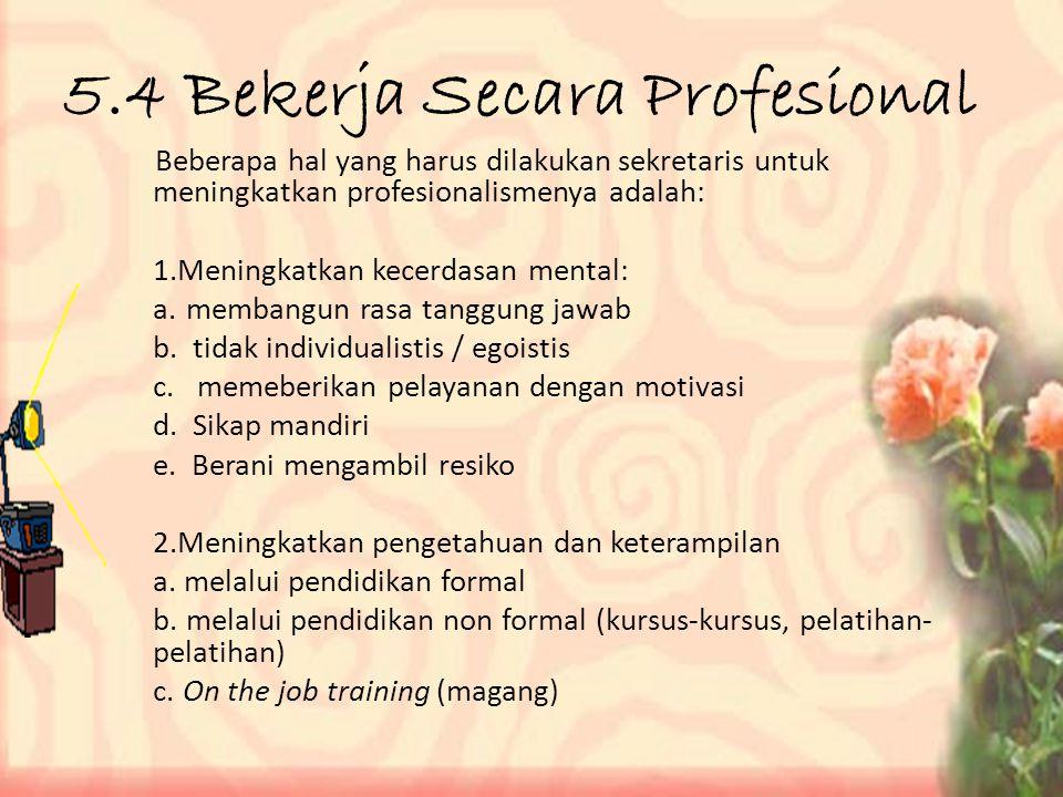 5.4 Bekerja Secara Profesional Beberapa hal yang harus dilakukan sekretaris untuk meningkatkan profesionalismenya adalah: 1.Meningkatkan kecerdasan mental: a.membangun rasa tanggung jawab b.