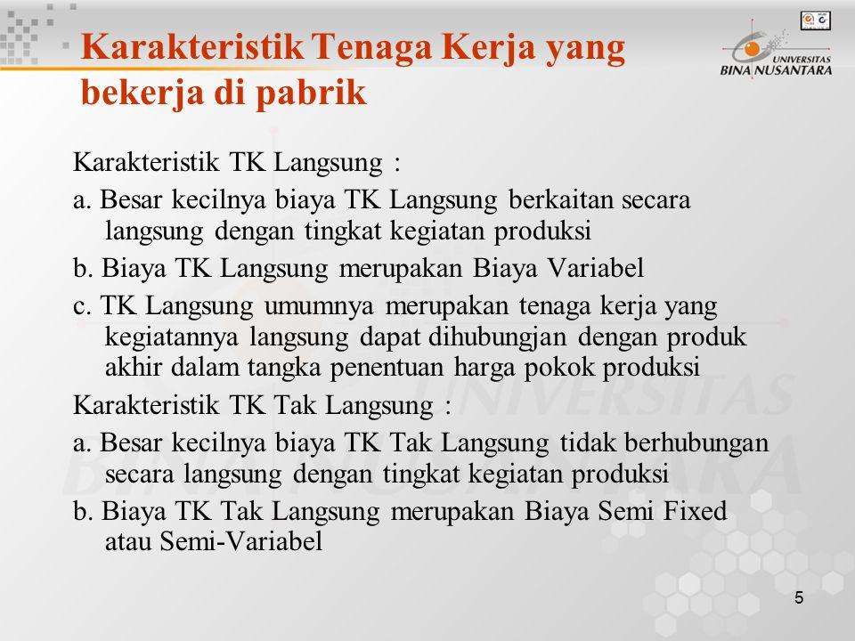 5 Karakteristik Tenaga Kerja yang bekerja di pabrik Karakteristik TK Langsung : a. Besar kecilnya biaya TK Langsung berkaitan secara langsung dengan t
