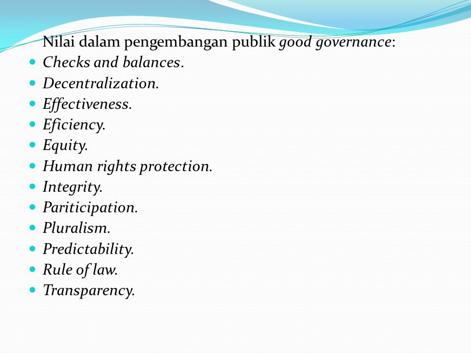 Nilai dalam pengembangan publik good governance: Checks and balances. Decentralization. Effectiveness. Eficiency. Equity. Human rights protection. Int