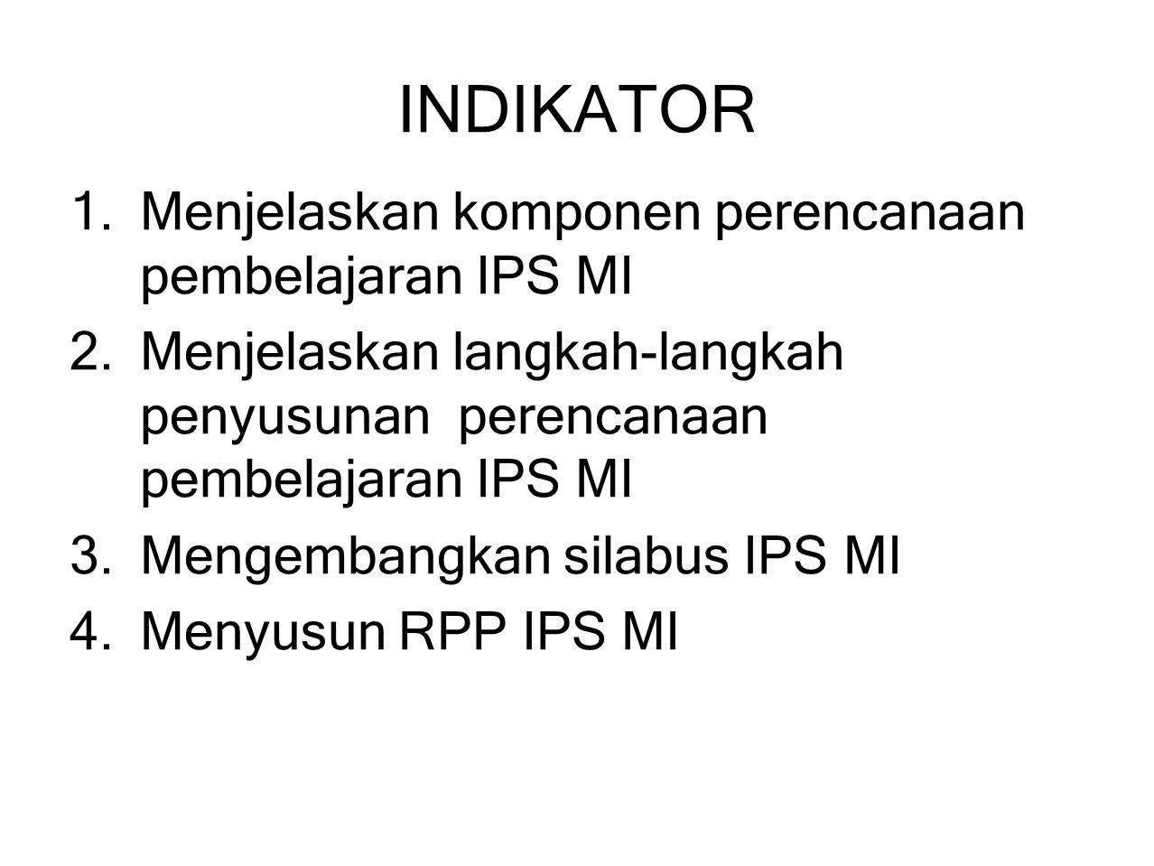 INDIKATOR 1.Menjelaskan komponen perencanaan pembelajaran IPS MI 2.Menjelaskan langkah-langkah penyusunan perencanaan pembelajaran IPS MI 3.Mengembang