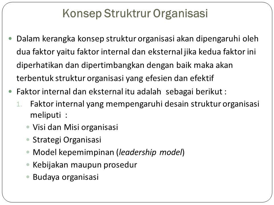 Konsep Struktrur Organisasi Dalam kerangka konsep struktur organisasi akan dipengaruhi oleh dua faktor yaitu faktor internal dan eksternal jika kedua faktor ini diperhatikan dan dipertimbangkan dengan baik maka akan terbentuk struktur organisasi yang efesien dan efektif Faktor internal dan eksternal itu adalah sebagai berikut : 1.