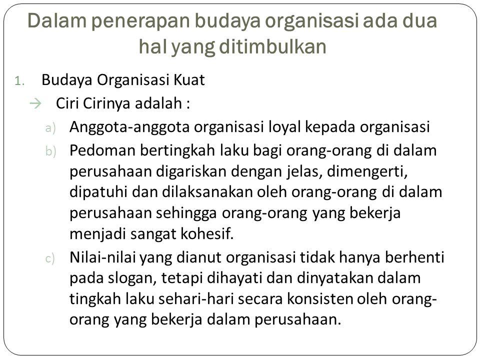 Dalam penerapan budaya organisasi ada dua hal yang ditimbulkan 1. Budaya Organisasi Kuat  Ciri Cirinya adalah : a) Anggota-anggota organisasi loyal k