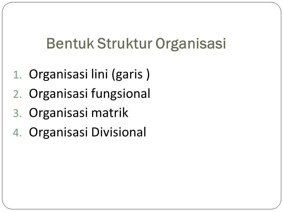 Bentuk Struktur Organisasi 1. Organisasi lini (garis ) 2. Organisasi fungsional 3. Organisasi matrik 4. Organisasi Divisional
