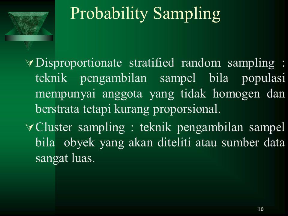 10 Probability Sampling  Disproportionate stratified random sampling : teknik pengambilan sampel bila populasi mempunyai anggota yang tidak homogen d