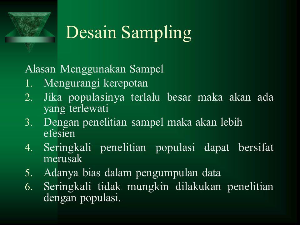 Desain Sampling Alasan Menggunakan Sampel 1. Mengurangi kerepotan 2. Jika populasinya terlalu besar maka akan ada yang terlewati 3. Dengan penelitian