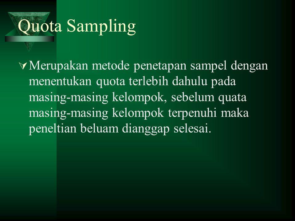 Quota Sampling  Merupakan metode penetapan sampel dengan menentukan quota terlebih dahulu pada masing-masing kelompok, sebelum quata masing-masing ke