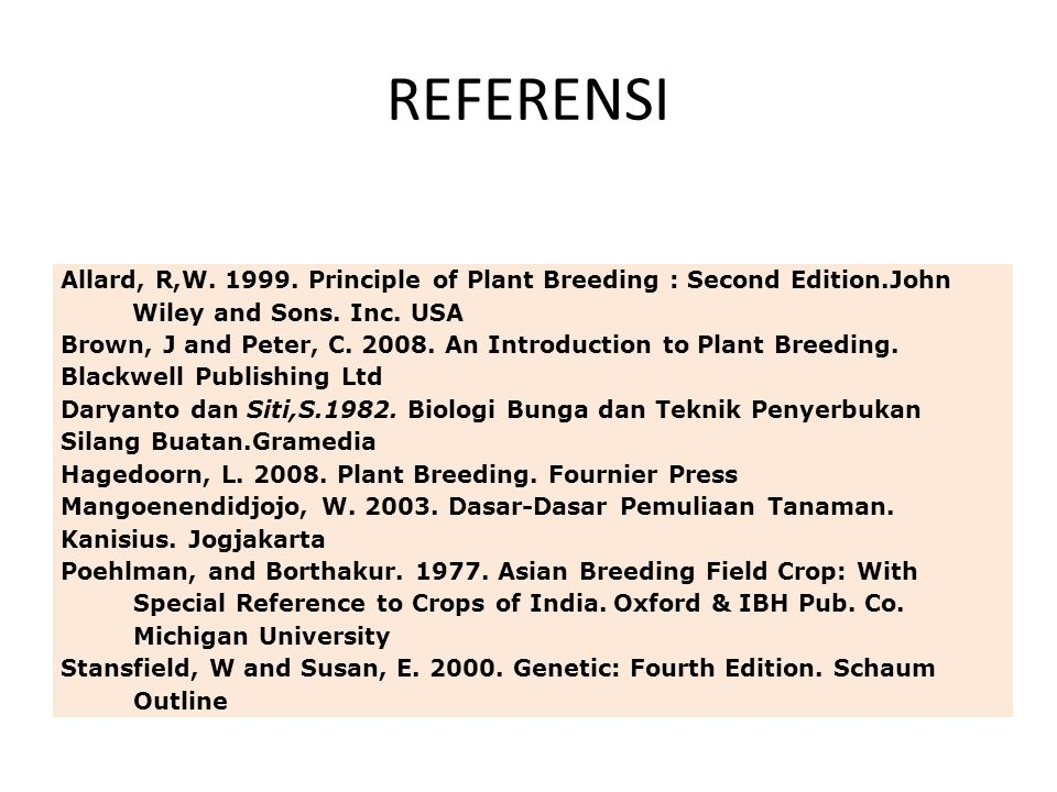 REFERENSI Allard, R,W. 1999. Principle of Plant Breeding : Second Edition.John Wiley and Sons. Inc. USA Brown, J and Peter, C. 2008. An Introduction t