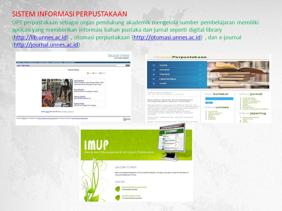 SISTEM INFORMASI PERPUSTAKAAN UPT perpustakaan sebagai organ pendukung akademik mengelola sumber pembelajaran memiliki aplikasi yang memberikan informasi bahan pustaka dan jurnal seperti digital library (http://lib.unnes.ac.id), otomasi perpustakaan (http://otomasi.unnes.ac.id), dan e-journal (http://journal.unnes.ac.id)http://lib.unnes.ac.idhttp://otomasi.unnes.ac.idhttp://journal.unnes.ac.id