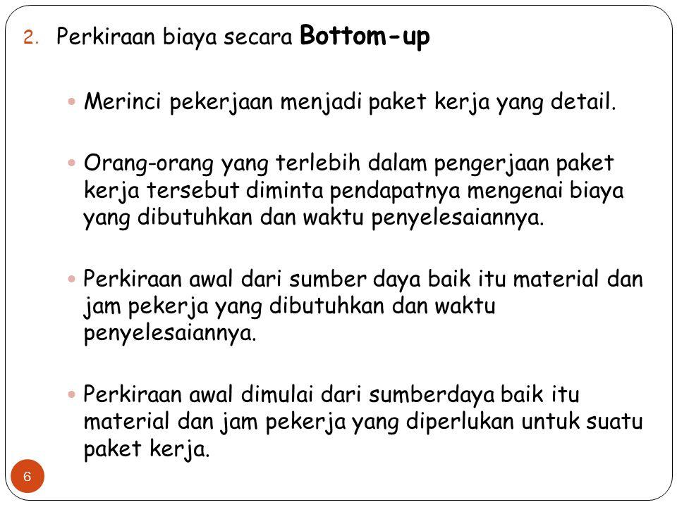 2. Perkiraan biaya secara Bottom-up Merinci pekerjaan menjadi paket kerja yang detail. Orang-orang yang terlebih dalam pengerjaan paket kerja tersebut