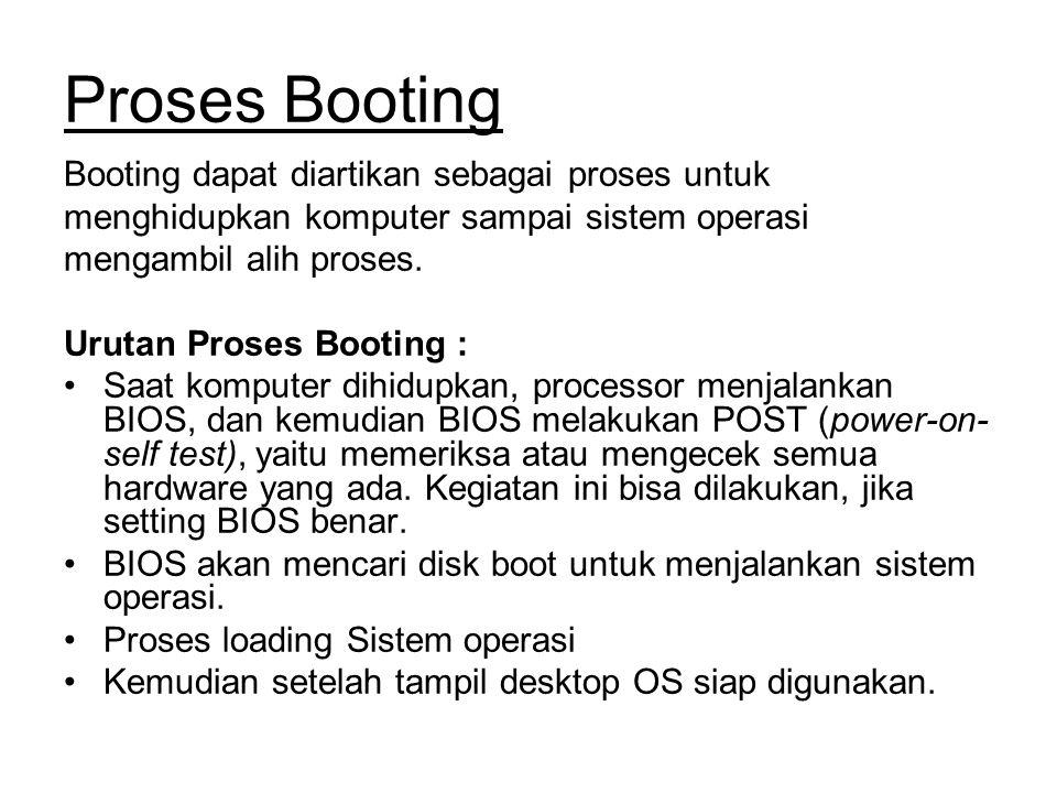 Proses Booting Booting dapat diartikan sebagai proses untuk menghidupkan komputer sampai sistem operasi mengambil alih proses. Urutan Proses Booting :