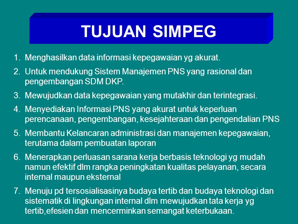 TUJUAN SIMPEG 1.Menghasilkan data informasi kepegawaian yg akurat. 2.Untuk mendukung Sistem Manajemen PNS yang rasional dan pengembangan SDM DKP. 3.Me