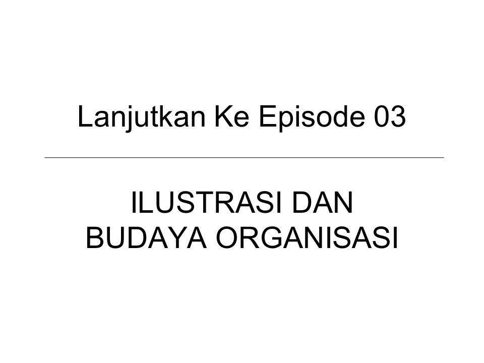 Lanjutkan Ke Episode 03 ILUSTRASI DAN BUDAYA ORGANISASI