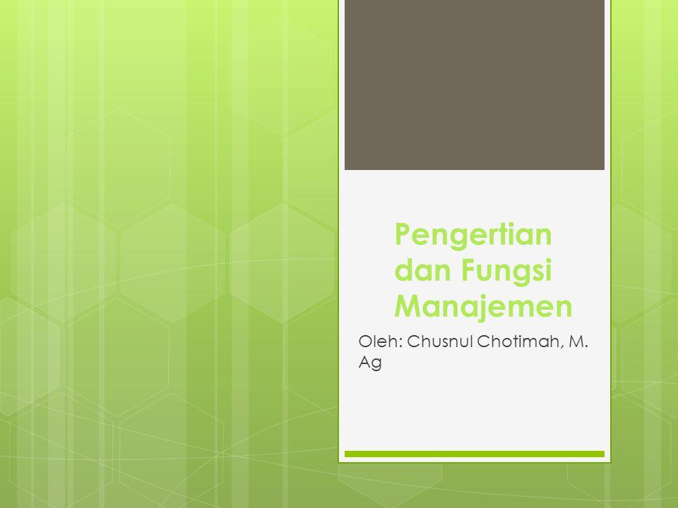 Pengertian dan Fungsi Manajemen Oleh: Chusnul Chotimah, M. Ag