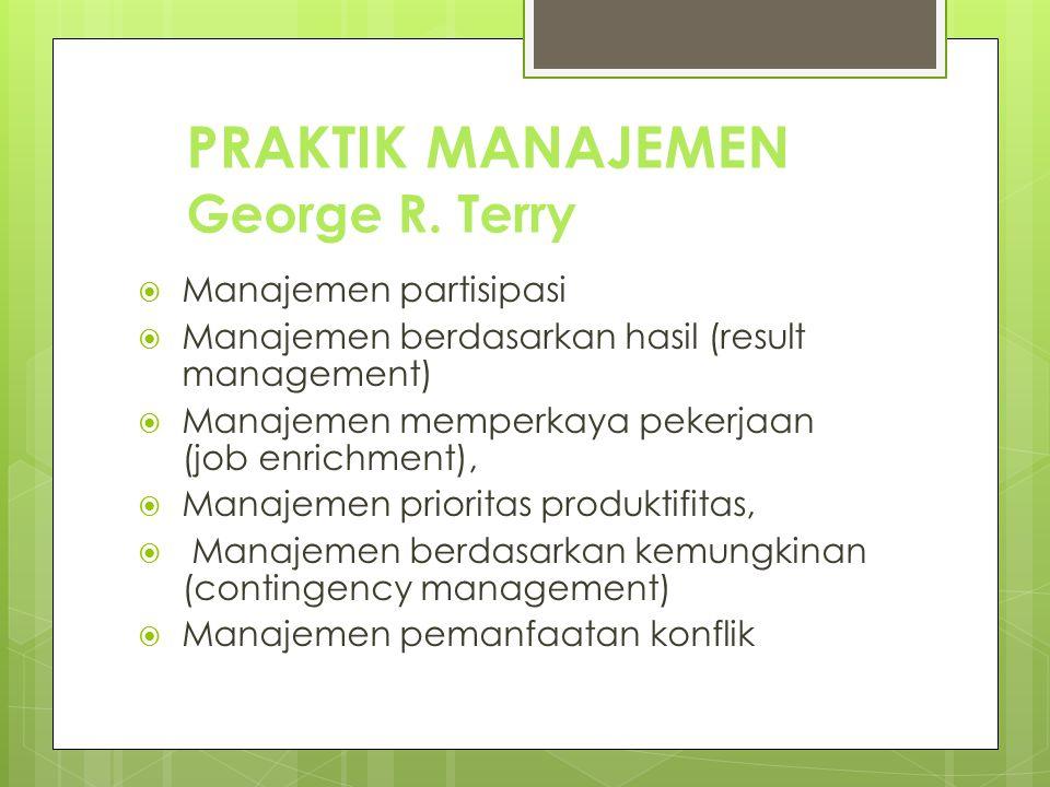 PRAKTIK MANAJEMEN George R. Terry  Manajemen partisipasi  Manajemen berdasarkan hasil (result management)  Manajemen memperkaya pekerjaan (job enri