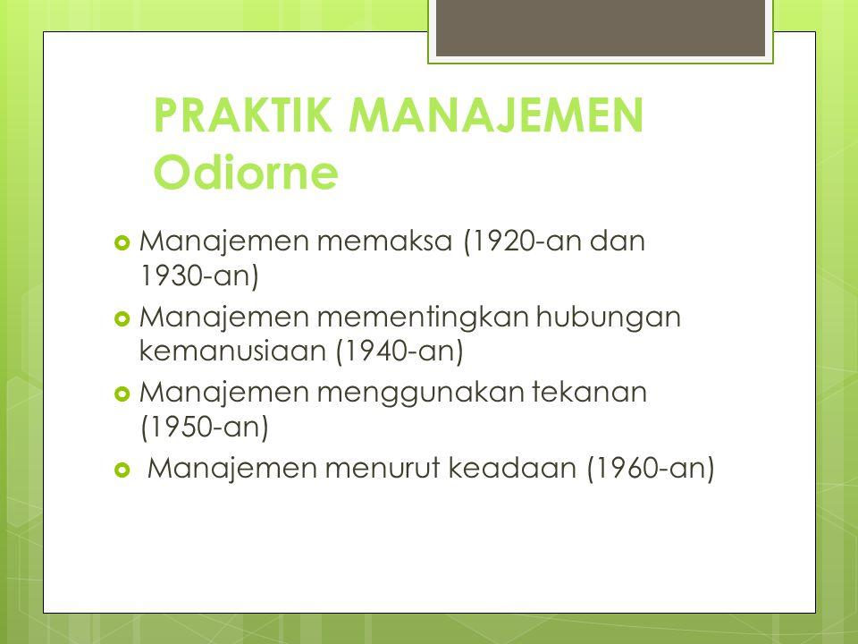 PRAKTIK MANAJEMEN Odiorne  Manajemen memaksa (1920-an dan 1930-an)  Manajemen mementingkan hubungan kemanusiaan (1940-an)  Manajemen menggunakan te