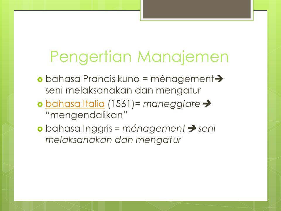 "Pengertian Manajemen  bahasa Prancis kuno = ménagement  seni melaksanakan dan mengatur  bahasa Italia (1561)= maneggiare  ""mengendalikan"" bahasa I"