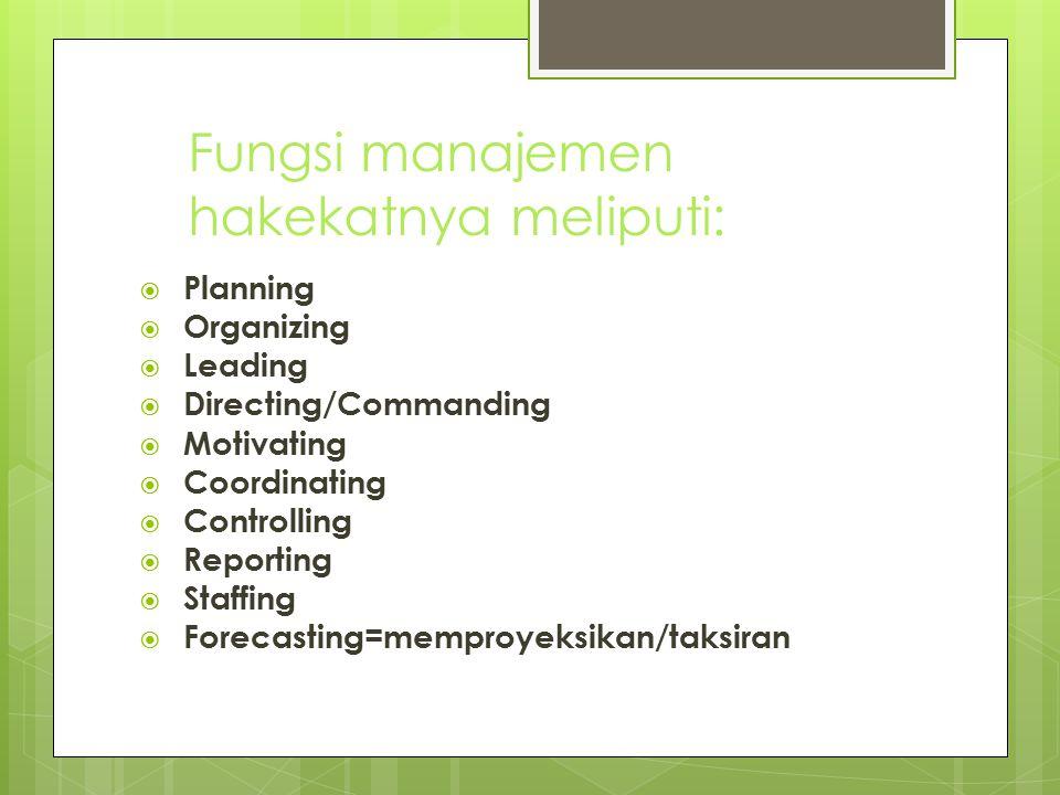 Fungsi manajemen hakekatnya meliputi:  Planning  Organizing  Leading  Directing/Commanding  Motivating  Coordinating  Controlling  Reporting 