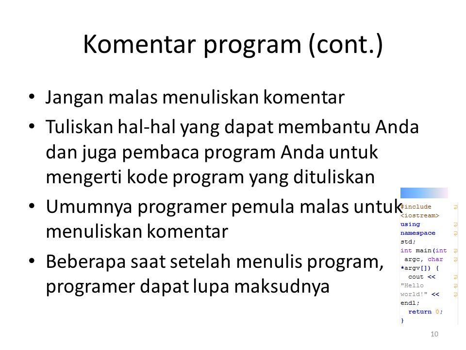 Komentar program (cont.) Jangan malas menuliskan komentar Tuliskan hal-hal yang dapat membantu Anda dan juga pembaca program Anda untuk mengerti kode