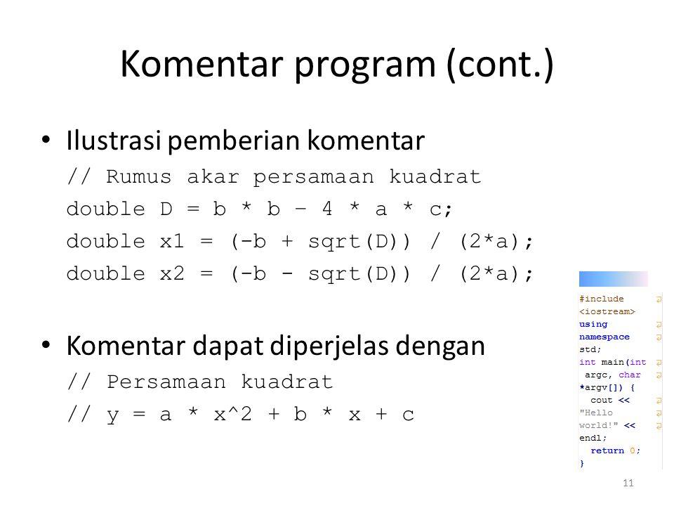 Komentar program (cont.) Ilustrasi pemberian komentar // Rumus akar persamaan kuadrat double D = b * b – 4 * a * c; double x1 = (-b + sqrt(D)) / (2*a)