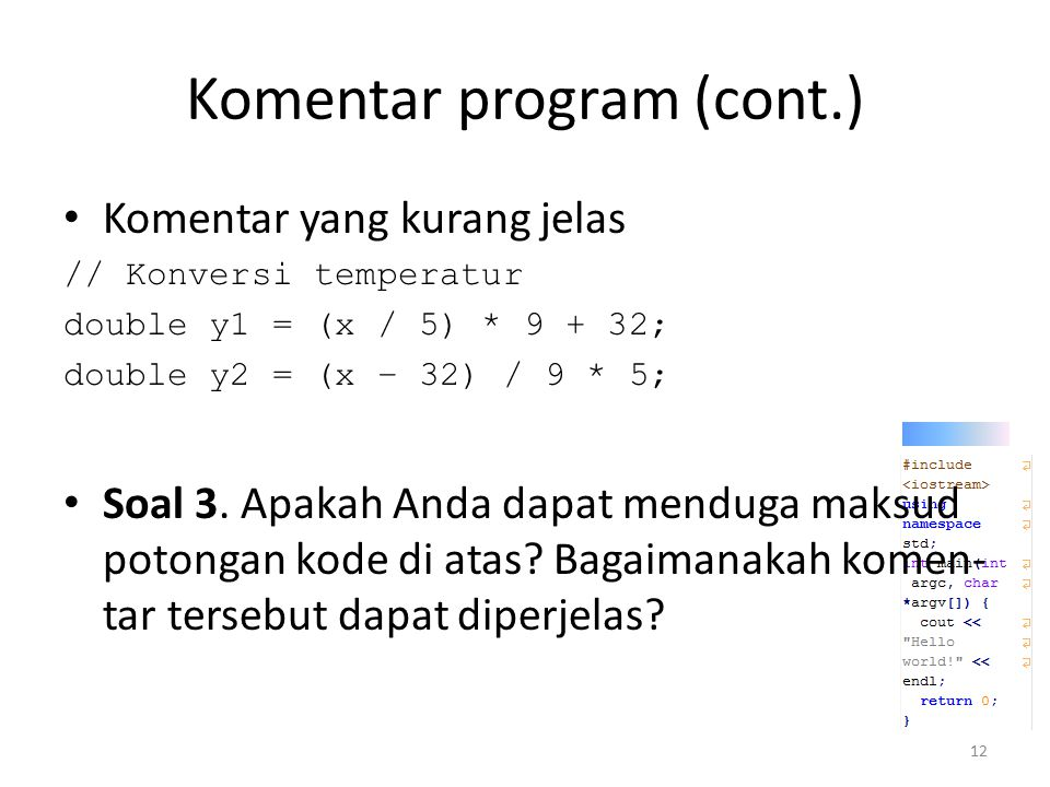 Komentar program (cont.) Komentar yang kurang jelas // Konversi temperatur double y1 = (x / 5) * 9 + 32; double y2 = (x – 32) / 9 * 5; Soal 3. Apakah