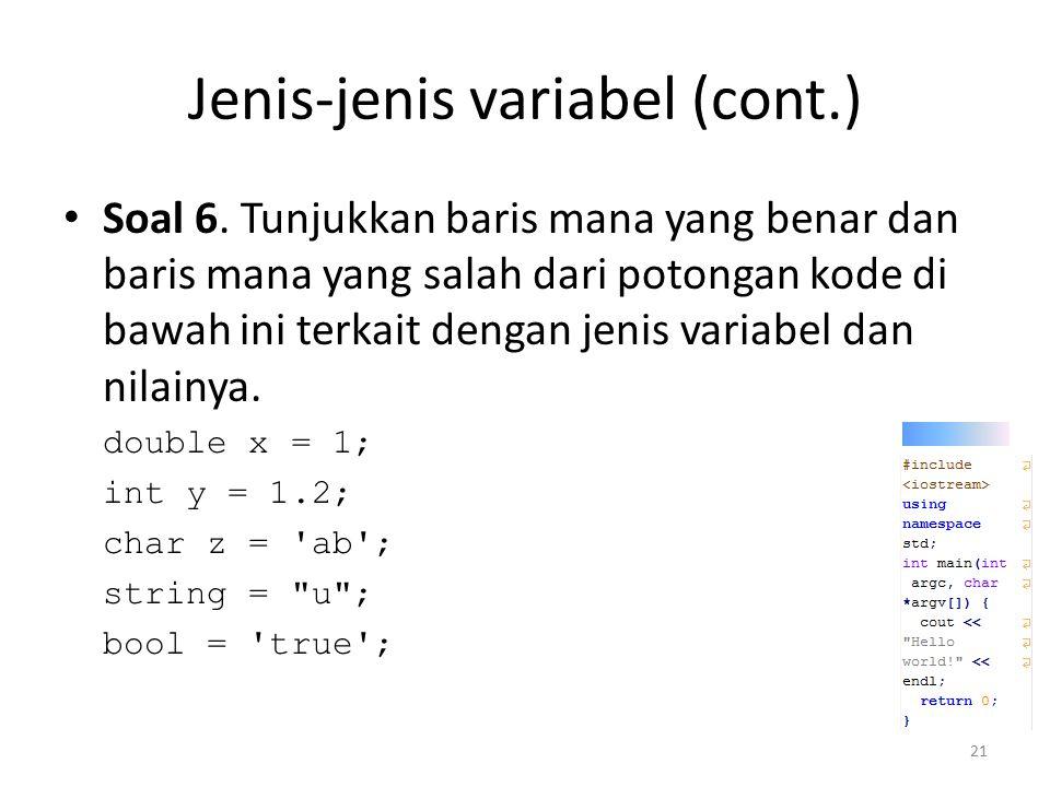 Jenis-jenis variabel (cont.) Soal 6. Tunjukkan baris mana yang benar dan baris mana yang salah dari potongan kode di bawah ini terkait dengan jenis va