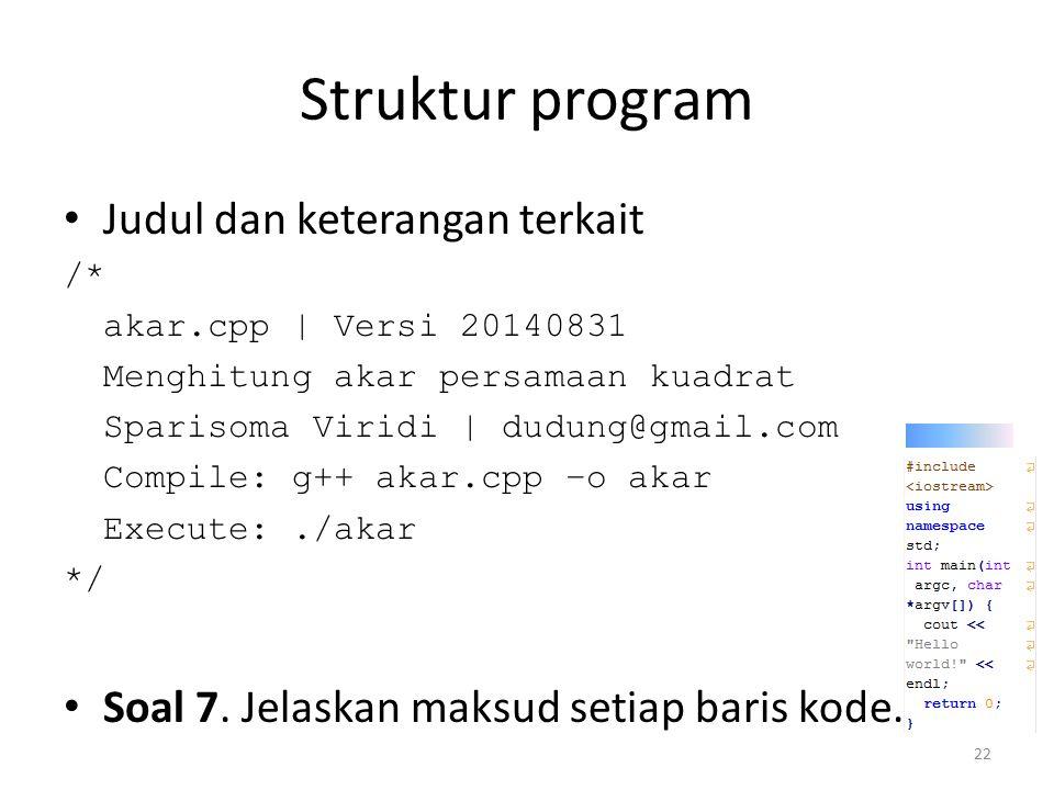Struktur program Judul dan keterangan terkait /* akar.cpp | Versi 20140831 Menghitung akar persamaan kuadrat Sparisoma Viridi | dudung@gmail.com Compi